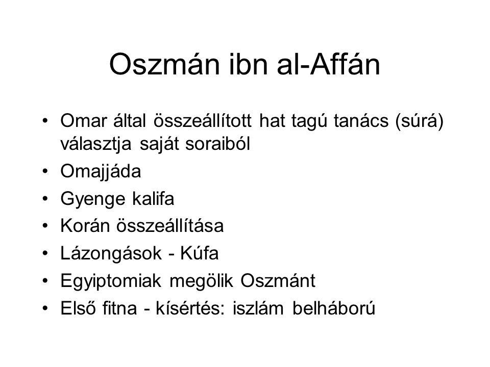Oszmán ibn al-Affán Omar által összeállított hat tagú tanács (súrá) választja saját soraiból Omajjáda Gyenge kalifa Korán összeállítása Lázongások - Kúfa Egyiptomiak megölik Oszmánt Első fitna - kísértés: iszlám belháború