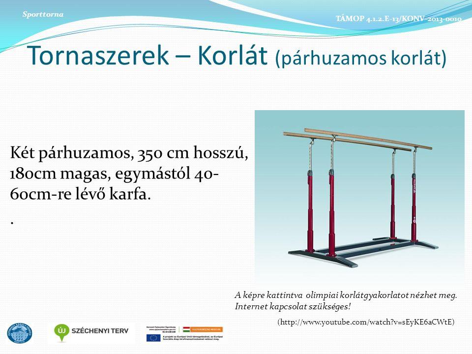 Tornaszerek – Korlát (párhuzamos korlát) Két párhuzamos, 350 cm hosszú, 180cm magas, egymástól 40- 60cm-re lévő karfa..
