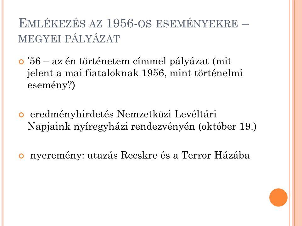 E MLÉKEZÉS AZ 1956- OS ESEMÉNYEKRE – MEGYEI PÁLYÁZAT '56 – az én történetem címmel pályázat (mit jelent a mai fiataloknak 1956, mint történelmi esemény ) eredményhirdetés Nemzetközi Levéltári Napjaink nyíregyházi rendezvényén (október 19.) nyeremény: utazás Recskre és a Terror Házába