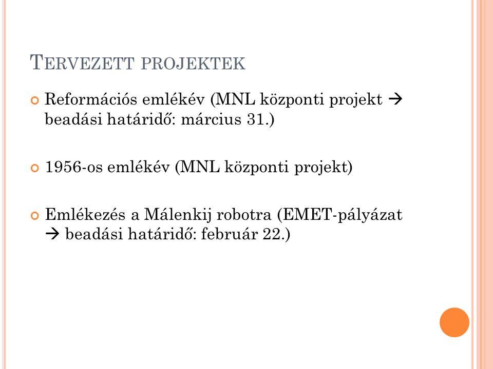 T ERVEZETT PROJEKTEK Reformációs emlékév (MNL központi projekt  beadási határidő: március 31.) 1956-os emlékév (MNL központi projekt) Emlékezés a Málenkij robotra (EMET-pályázat  beadási határidő: február 22.)