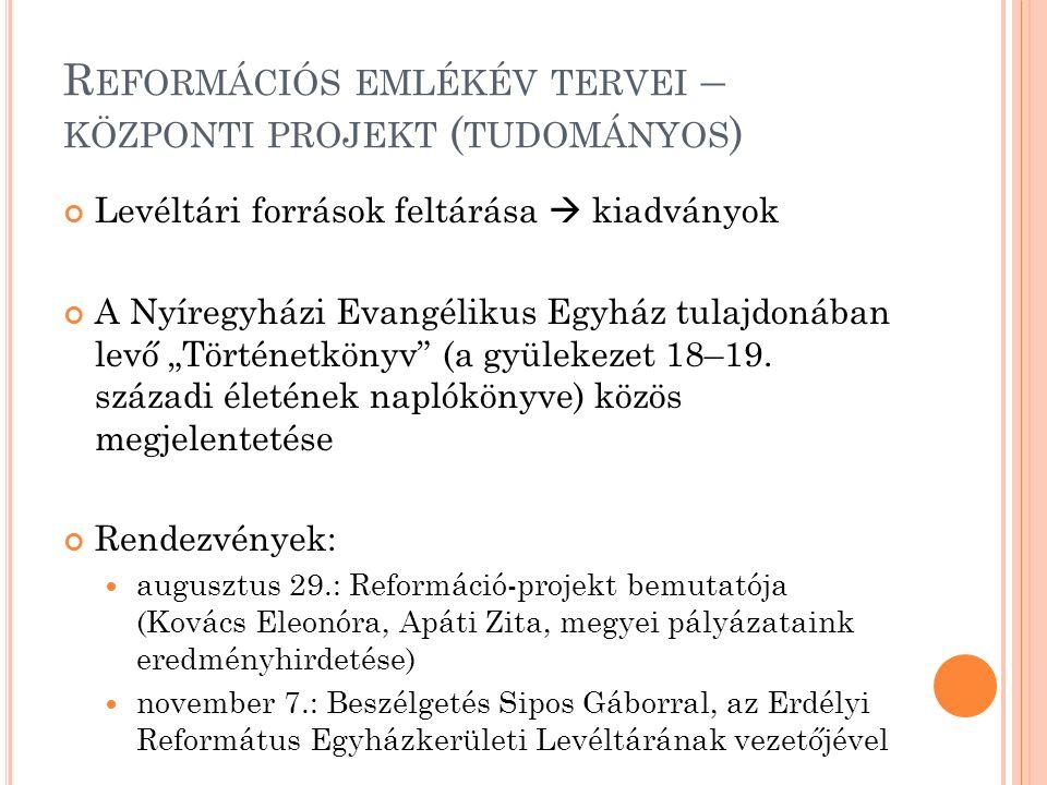 """R EFORMÁCIÓS EMLÉKÉV TERVEI – KÖZPONTI PROJEKT ( TUDOMÁNYOS ) Levéltári források feltárása  kiadványok A Nyíregyházi Evangélikus Egyház tulajdonában levő """"Történetkönyv (a gyülekezet 18–19."""