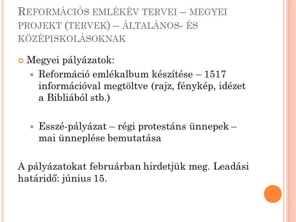 R EFORMÁCIÓS EMLÉKÉV TERVEI – MEGYEI PROJEKT ( TERVEK ) – ÁLTALÁNOS - ÉS KÖZÉPISKOLÁSOKNAK Megyei pályázatok: Reformáció emlékalbum készítése – 1517 információval megtöltve (rajz, fénykép, idézet a Bibliából stb.) Esszé-pályázat – régi protestáns ünnepek – mai ünneplése bemutatása A pályázatokat februárban hirdetjük meg.