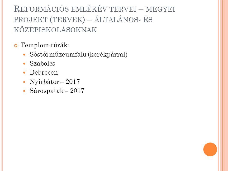 R EFORMÁCIÓS EMLÉKÉV TERVEI – MEGYEI PROJEKT ( TERVEK ) – ÁLTALÁNOS - ÉS KÖZÉPISKOLÁSOKNAK Templom-túrák: Sóstói múzeumfalu (kerékpárral) Szabolcs Debrecen Nyírbátor – 2017 Sárospatak – 2017