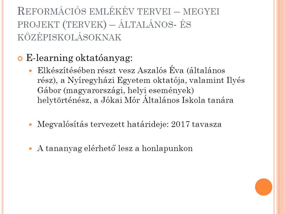 R EFORMÁCIÓS EMLÉKÉV TERVEI – MEGYEI PROJEKT ( TERVEK ) – ÁLTALÁNOS - ÉS KÖZÉPISKOLÁSOKNAK E-learning oktatóanyag: Elkészítésében részt vesz Aszalós Éva (általános rész), a Nyíregyházi Egyetem oktatója, valamint Ilyés Gábor (magyarországi, helyi események) helytörténész, a Jókai Mór Általános Iskola tanára Megvalósítás tervezett határideje: 2017 tavasza A tananyag elérhető lesz a honlapunkon
