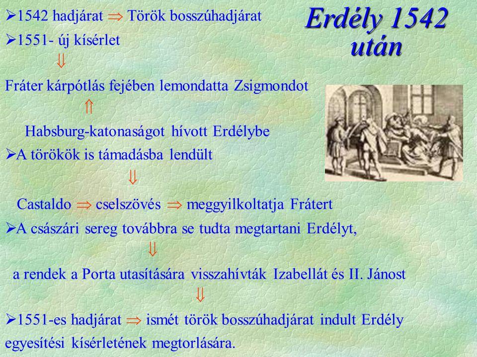  1542 hadjárat  Török bosszúhadjárat  1551- új kísérlet  Fráter kárpótlás fejében lemondatta Zsigmondot  Habsburg-katonaságot hívott Erdélybe  A