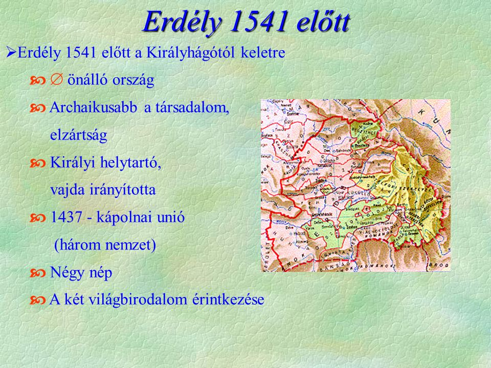  Erdély 1541 előtt a Királyhágótól keletre   önálló ország  Archaikusabb a társadalom, elzártság  Királyi helytartó, vajda irányította  1437 - k