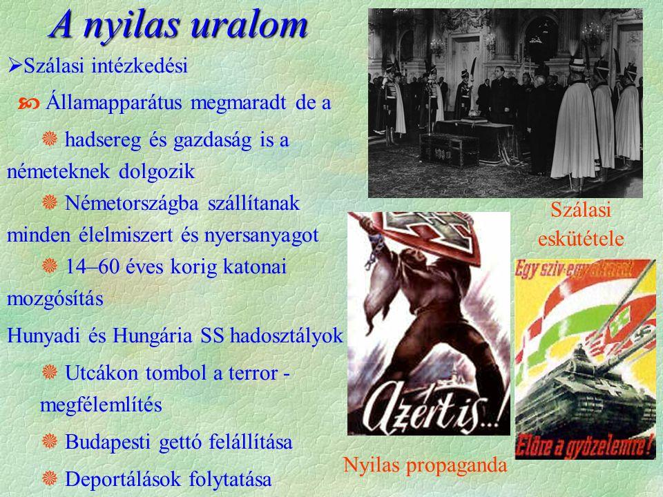 A nyilas uralom  Szálasi intézkedési  Államapparátus megmaradt de a  hadsereg és gazdaság is a németeknek dolgozik  Németországba szállítanak minden élelmiszert és nyersanyagot  14–60 éves korig katonai mozgósítás Hunyadi és Hungária SS hadosztályok  Utcákon tombol a terror - megfélemlítés  Budapesti gettó felállítása  Deportálások folytatása Szálasi eskütétele Nyilas propaganda
