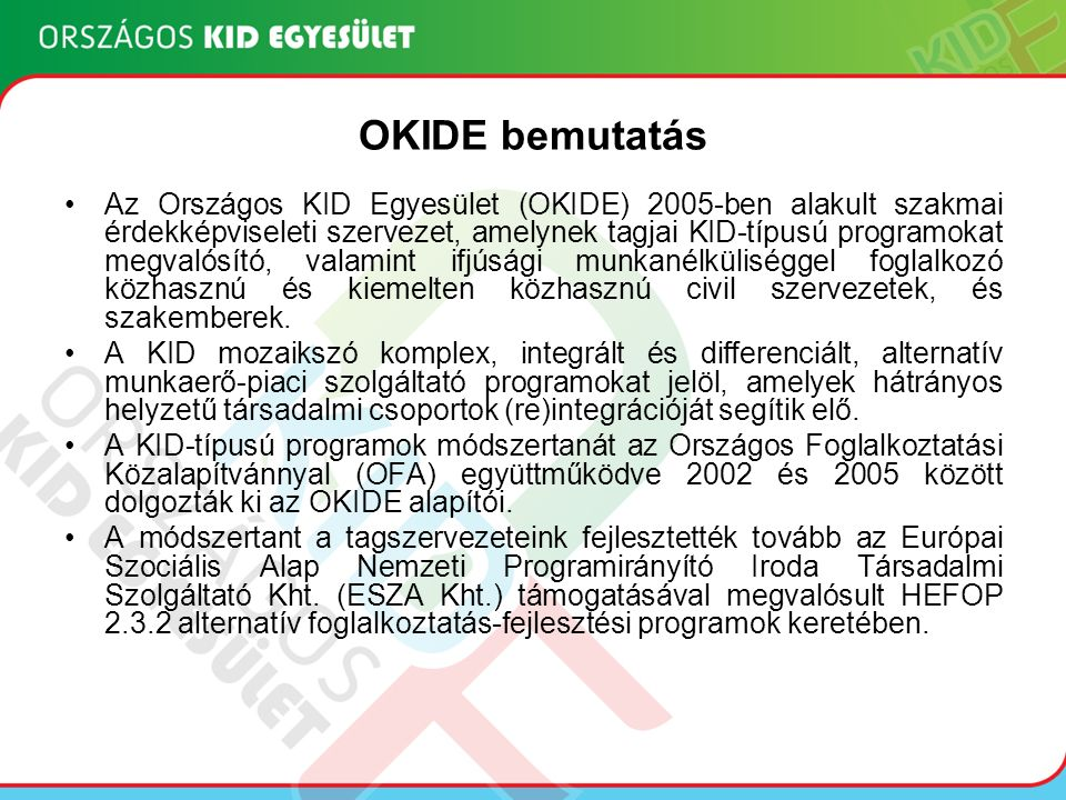 OKIDE bemutatás Az Országos KID Egyesület (OKIDE) 2005-ben alakult szakmai érdekképviseleti szervezet, amelynek tagjai KID-típusú programokat megvalósító, valamint ifjúsági munkanélküliséggel foglalkozó közhasznú és kiemelten közhasznú civil szervezetek, és szakemberek.