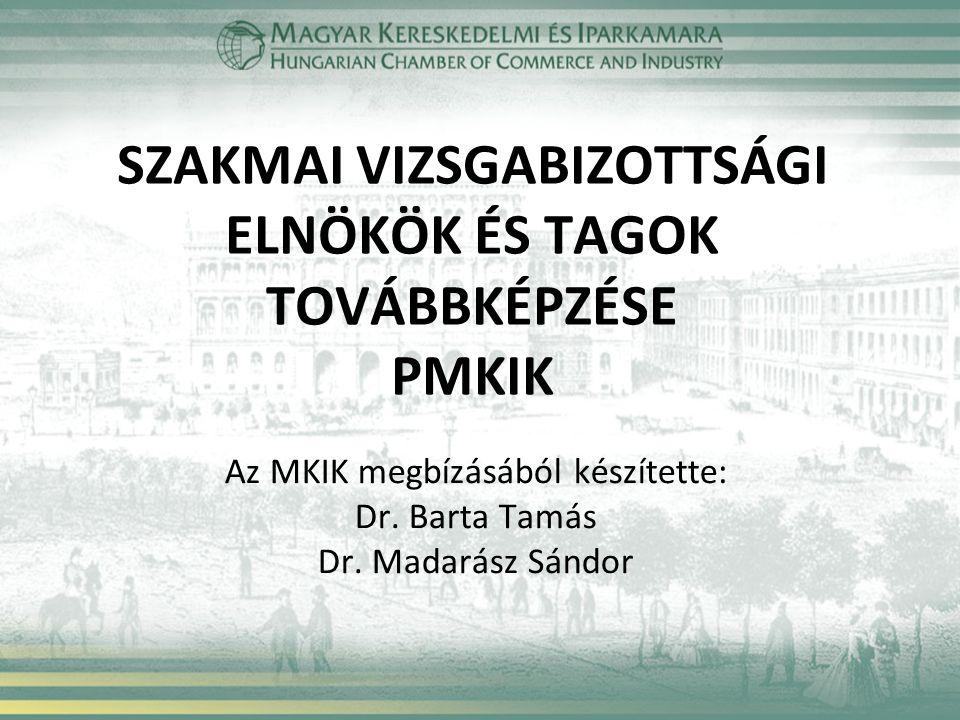 SZAKMAI VIZSGABIZOTTSÁGI ELNÖKÖK ÉS TAGOK TOVÁBBKÉPZÉSE PMKIK Az MKIK megbízásából készítette: Dr.