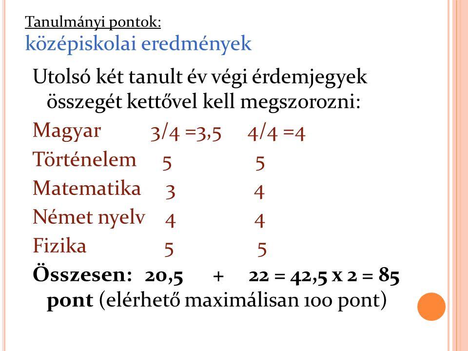 Utolsó két tanult év végi érdemjegyek összegét kettővel kell megszorozni: Magyar 3/4 =3,5 4/4 =4 Történelem 5 5 Matematika 3 4 Német nyelv 4 4 Fizika