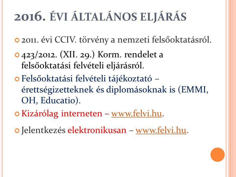 2016. ÉVI ÁLTALÁNOS ELJÁRÁS 2011. évi CCIV. törvény a nemzeti felsőoktatásról. 423/2012. (XII. 29.) Korm. rendelet a felsőoktatási felvételi eljárásró