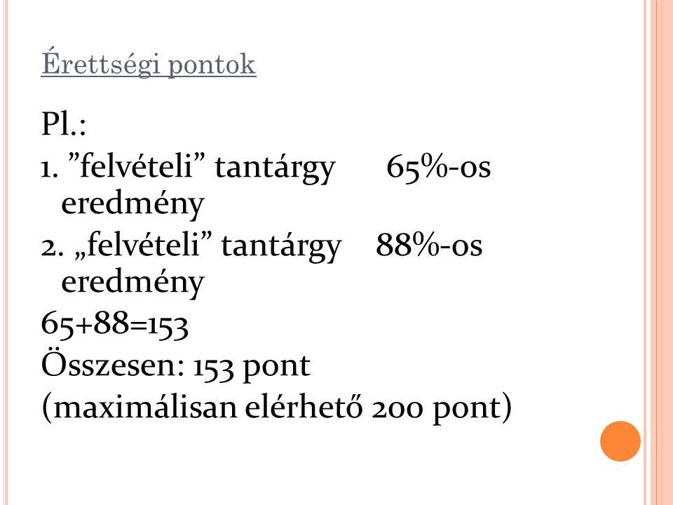 """Érettségi pontok Pl.: 1. """"felvételi"""" tantárgy 65%-os eredmény 2. """"felvételi"""" tantárgy 88%-os eredmény 65+88=153 Összesen: 153 pont (maximálisan elérhe"""