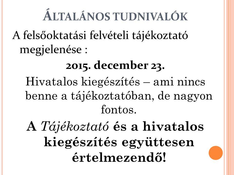 Á LTALÁNOS TUDNIVALÓK A felsőoktatási felvételi tájékoztató megjelenése : 2015. december 23. Hivatalos kiegészítés – ami nincs benne a tájékoztatóban,