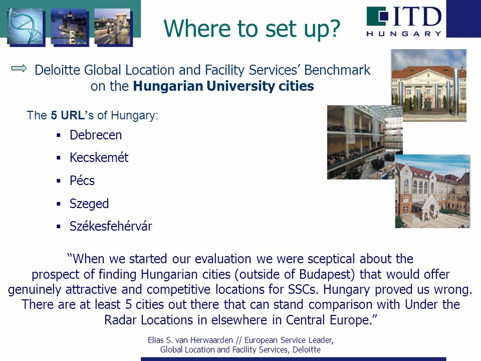 Deloitte Global Location and Facility Services' Benchmark on the Hungarian University cities The 5 URL's of Hungary:  Debrecen  Kecskemét  Pécs  Szeged  Székesfehérvár When we started our evaluation we were sceptical about the prospect of finding Hungarian cities (outside of Budapest) that would offer genuinely attractive and competitive locations for SSCs.