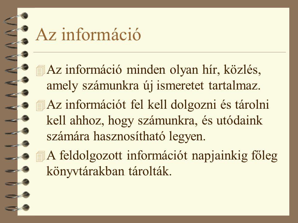 Az információ 4 Az információ minden olyan hír, közlés, amely számunkra új ismeretet tartalmaz. 4 Az információt fel kell dolgozni és tárolni kell ahh