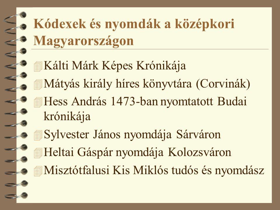 Kódexek és nyomdák a középkori Magyarországon 4 Kálti Márk Képes Krónikája 4 Mátyás király híres könyvtára (Corvinák) 4 Hess András 1473-ban nyomtatott Budai krónikája 4 Sylvester János nyomdája Sárváron 4 Heltai Gáspár nyomdája Kolozsváron 4 Misztótfalusi Kis Miklós tudós és nyomdász