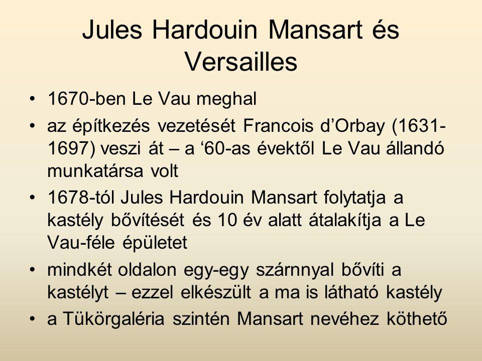 Jules Hardouin Mansart és Versailles 1670-ben Le Vau meghal az építkezés vezetését Francois d'Orbay (1631- 1697) veszi át – a '60-as évektől Le Vau állandó munkatársa volt 1678-tól Jules Hardouin Mansart folytatja a kastély bővítését és 10 év alatt átalakítja a Le Vau-féle épületet mindkét oldalon egy-egy szárnnyal bővíti a kastélyt – ezzel elkészült a ma is látható kastély a Tükörgaléria szintén Mansart nevéhez köthető
