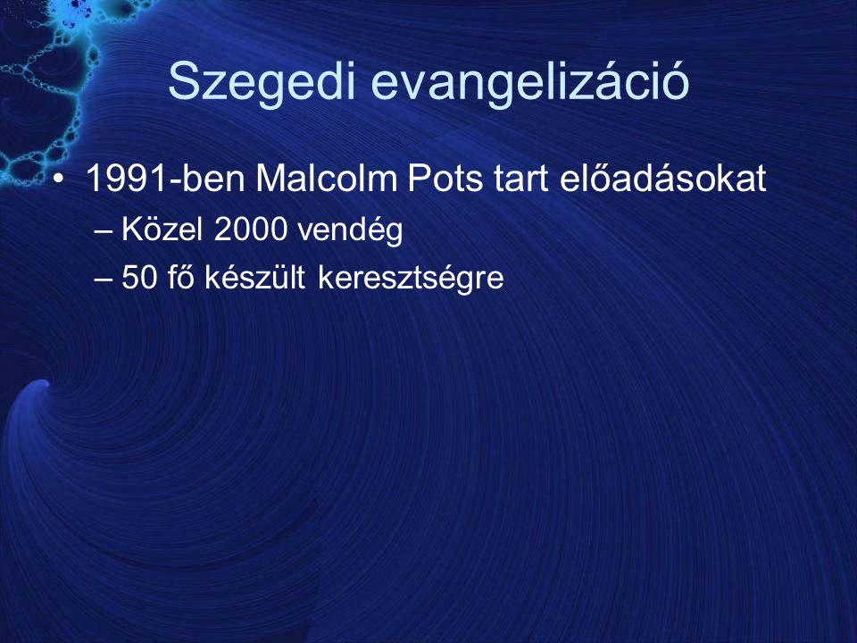 Szegedi evangelizáció 1991-ben Malcolm Pots tart előadásokat –Közel 2000 vendég –50 fő készült keresztségre