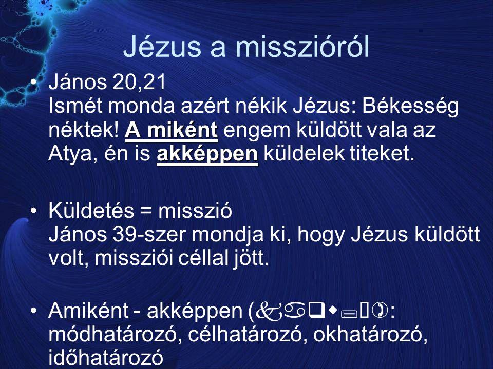 Jézus a misszióról A miként akképpenJános 20,21 Ismét monda azért nékik Jézus: Békesség néktek.