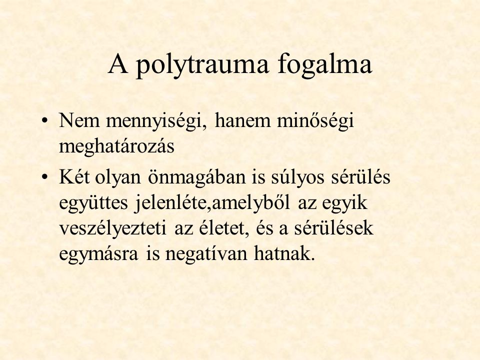 A polytrauma fogalma Nem mennyiségi, hanem minőségi meghatározás Két olyan önmagában is súlyos sérülés együttes jelenléte,amelyből az egyik veszélyezt