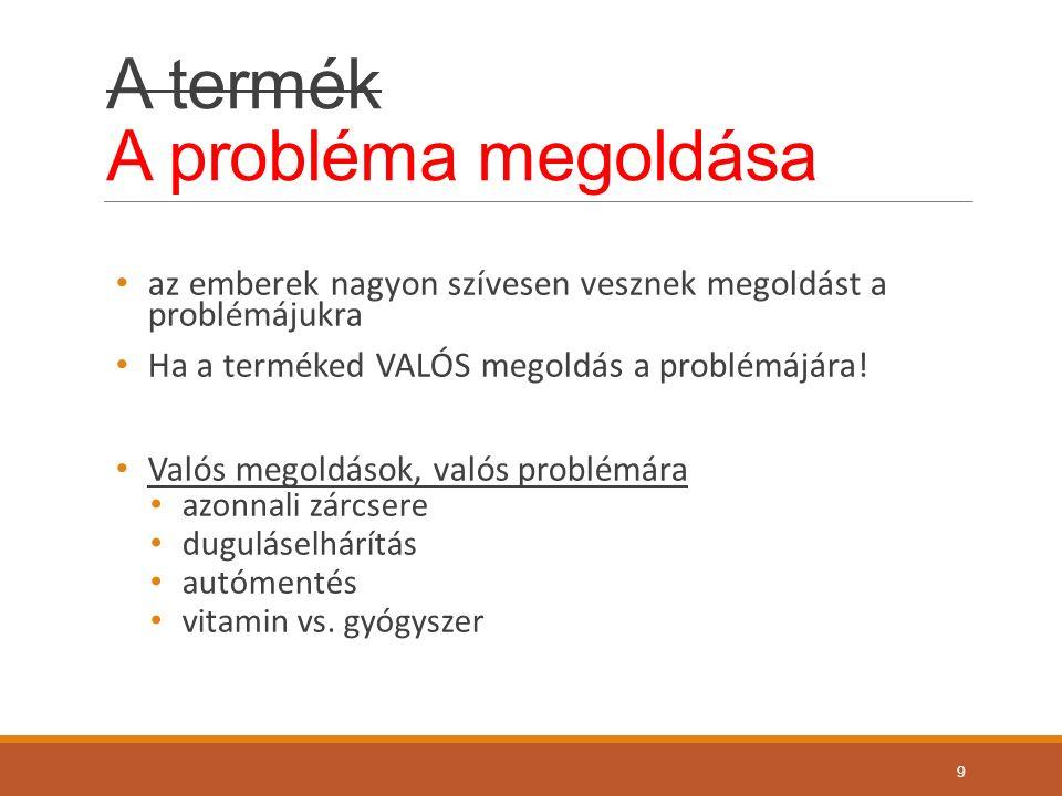 A termék A probléma megoldása az emberek nagyon szívesen vesznek megoldást a problémájukra Ha a terméked VALÓS megoldás a problémájára.