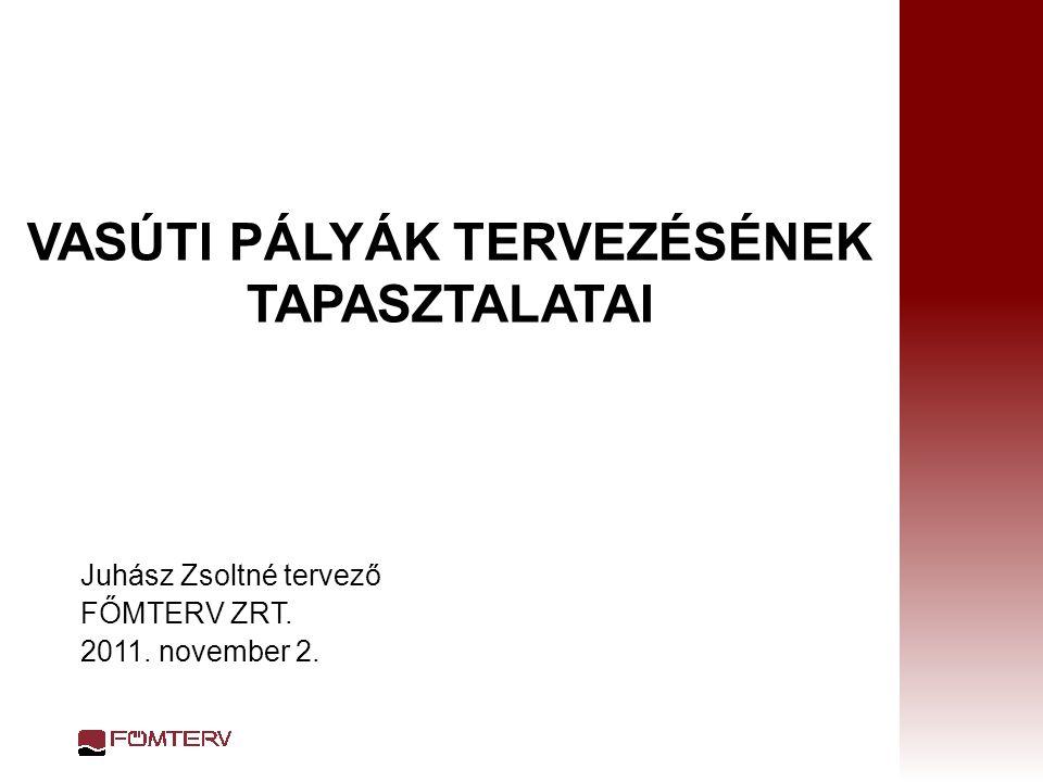 VASÚTI PÁLYÁK TERVEZÉSÉNEK TAPASZTALATAI Juhász Zsoltné tervező FŐMTERV ZRT. 2011. november 2.