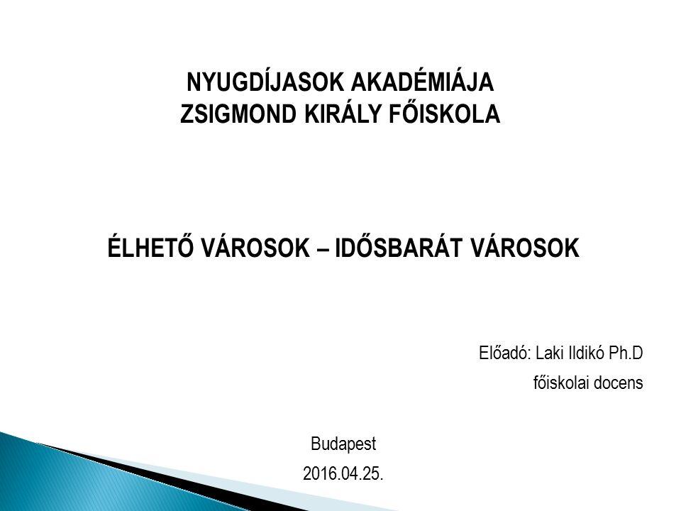 NYUGDÍJASOK AKADÉMIÁJA ZSIGMOND KIRÁLY FŐISKOLA ÉLHETŐ VÁROSOK – IDŐSBARÁT VÁROSOK Előadó: Laki Ildikó Ph.D főiskolai docens Budapest 2016.04.25.