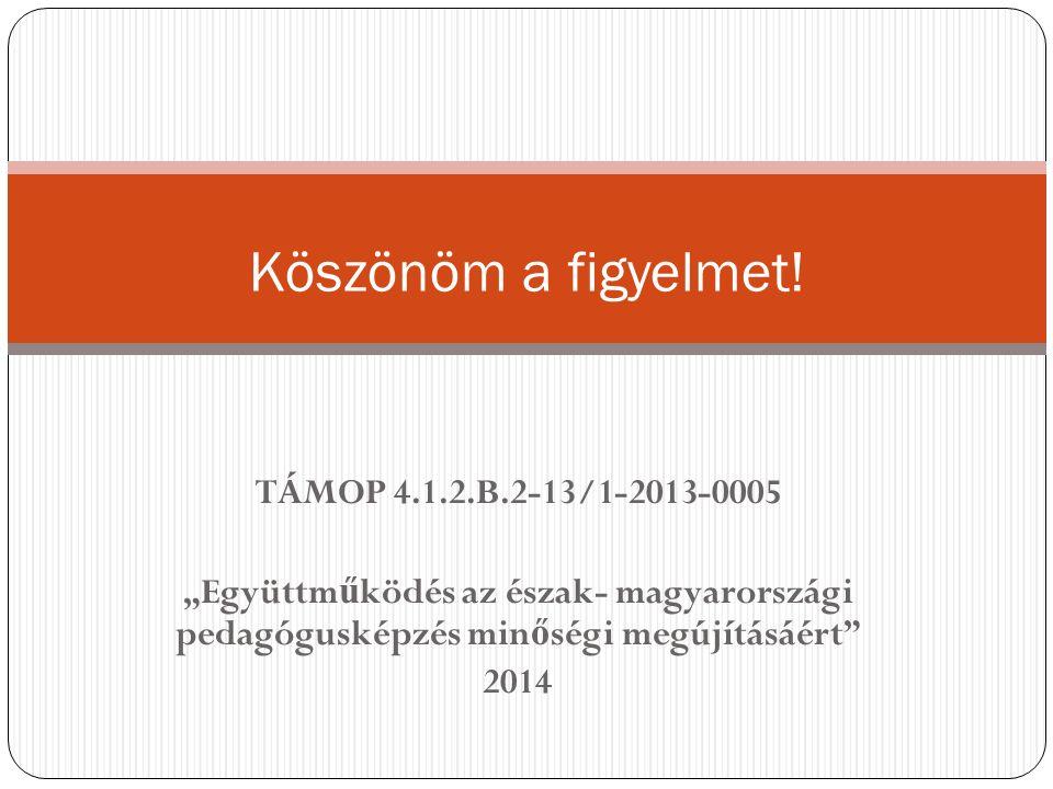 """TÁMOP 4.1.2.B.2-13/1-2013-0005 """"Együttm ű ködés az észak- magyarországi pedagógusképzés min ő ségi megújításáért"""" 2014 Köszönöm a figyelmet!"""