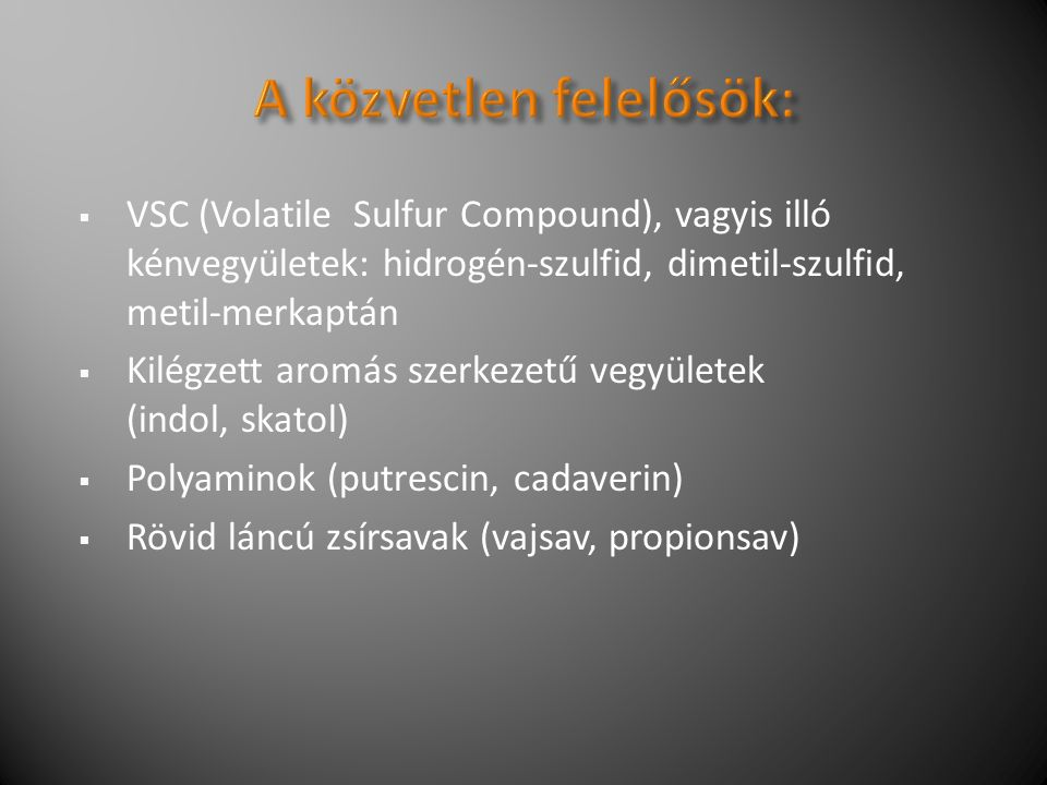  VSC (Volatile Sulfur Compound), vagyis illó kénvegyületek: hidrogén-szulfid, dimetil-szulfid, metil-merkaptán  Kilégzett aromás szerkezetű vegyületek (indol, skatol)  Polyaminok (putrescin, cadaverin)  Rövid láncú zsírsavak (vajsav, propionsav)