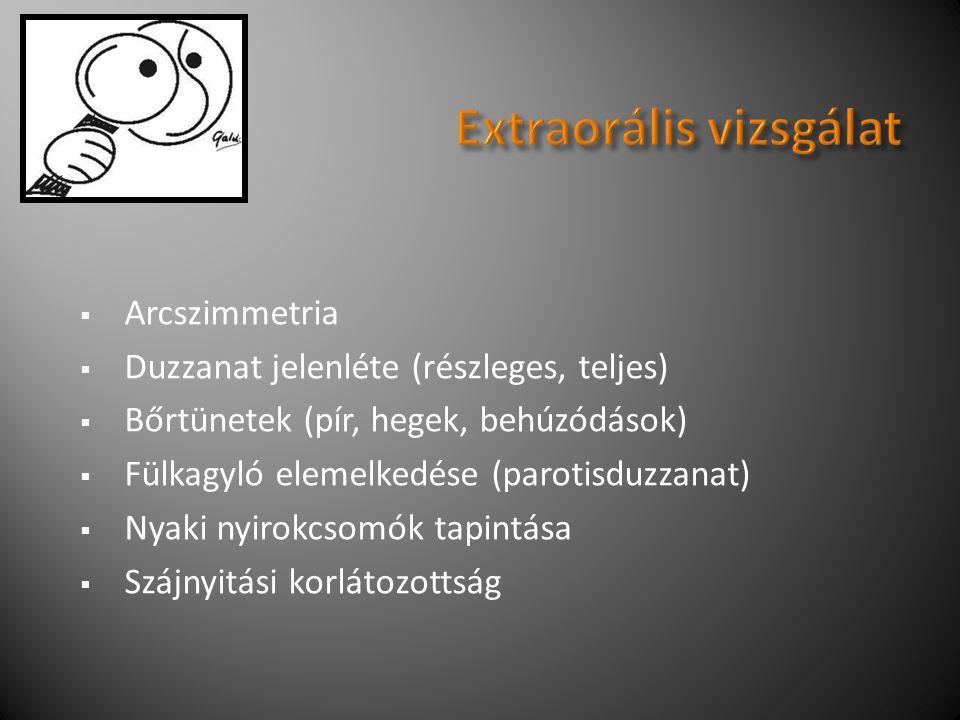  Arcszimmetria  Duzzanat jelenléte (részleges, teljes)  Bőrtünetek (pír, hegek, behúzódások)  Fülkagyló elemelkedése (parotisduzzanat)  Nyaki nyirokcsomók tapintása  Szájnyitási korlátozottság