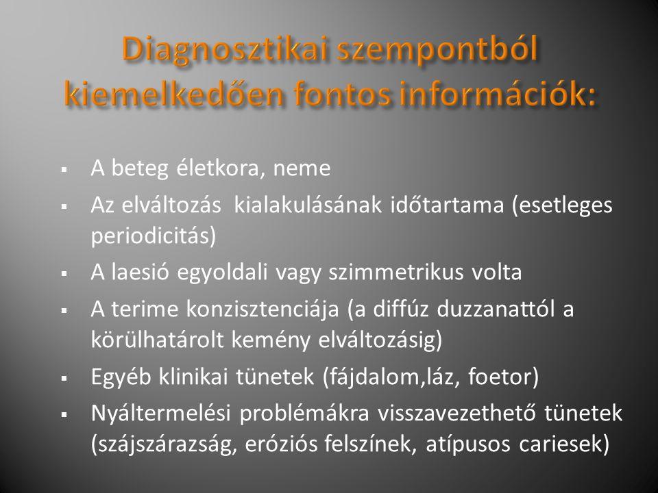  A beteg életkora, neme  Az elváltozás kialakulásának időtartama (esetleges periodicitás)  A laesió egyoldali vagy szimmetrikus volta  A terime konzisztenciája (a diffúz duzzanattól a körülhatárolt kemény elváltozásig)  Egyéb klinikai tünetek (fájdalom,láz, foetor)  Nyáltermelési problémákra visszavezethető tünetek (szájszárazság, eróziós felszínek, atípusos cariesek)