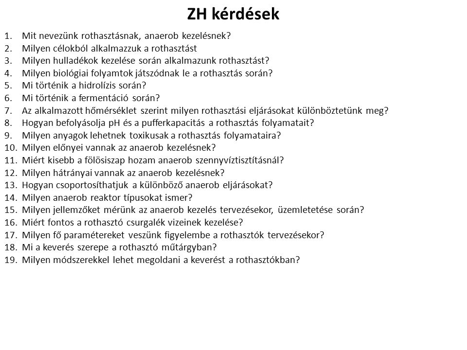 ZH kérdések 1.Mit nevezünk rothasztásnak, anaerob kezelésnek? 2.Milyen célokból alkalmazzuk a rothasztást 3.Milyen hulladékok kezelése során alkalmazu