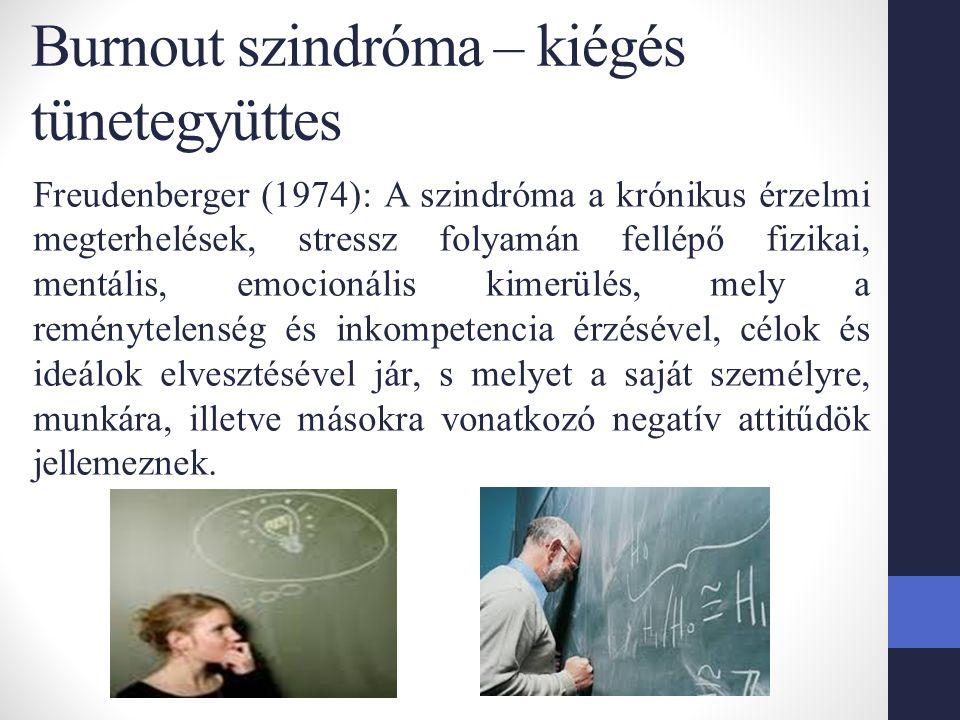 Burnout szindróma – kiégés tünetegyüttes Freudenberger (1974): A szindróma a krónikus érzelmi megterhelések, stressz folyamán fellépő fizikai, mentális, emocionális kimerülés, mely a reménytelenség és inkompetencia érzésével, célok és ideálok elvesztésével jár, s melyet a saját személyre, munkára, illetve másokra vonatkozó negatív attitűdök jellemeznek.
