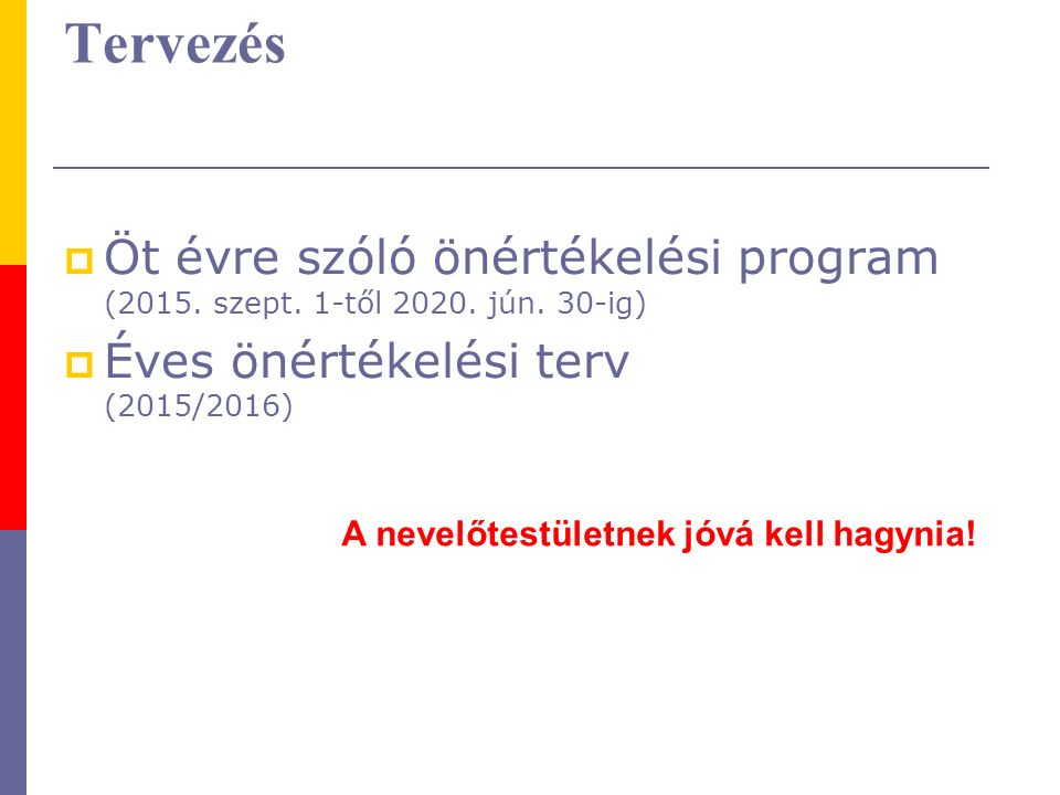 Tervezés  Öt évre szóló önértékelési program (2015. szept. 1-től 2020. jún. 30-ig)  Éves önértékelési terv (2015/2016) A nevelőtestületnek jóvá kell
