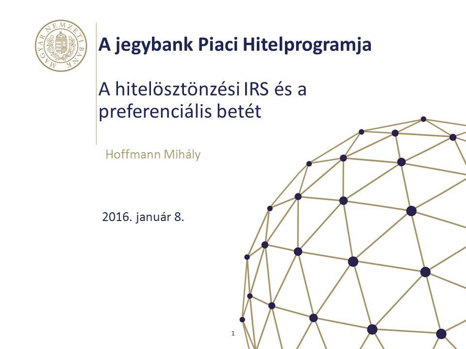 A jegybank Piaci Hitelprogramja A hitelösztönzési IRS és a preferenciális betét Hoffmann Mihály 1 2016. január 8.