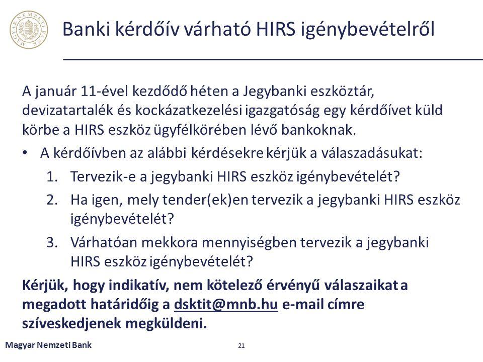 Magyar Nemzeti Bank 21 Banki kérdőív várható HIRS igénybevételről A január 11-ével kezdődő héten a Jegybanki eszköztár, devizatartalék és kockázatkezelési igazgatóság egy kérdőívet küld körbe a HIRS eszköz ügyfélkörében lévő bankoknak.