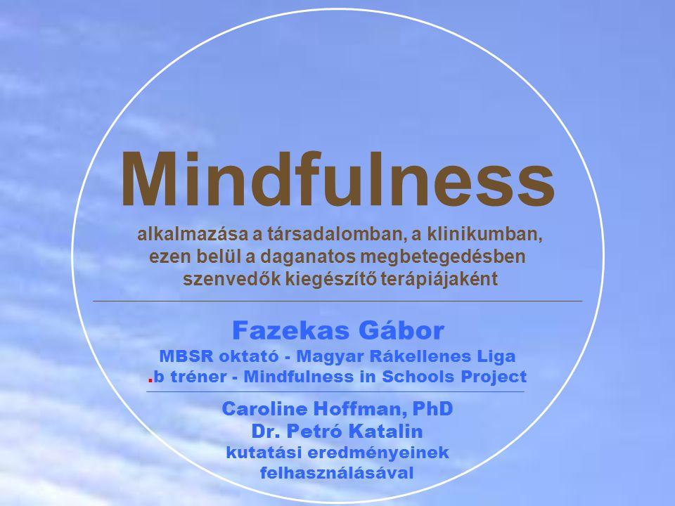 Mindfulness alkalmazása a társadalomban, a klinikumban, ezen belül a daganatos megbetegedésben szenvedők kiegészítő terápiájaként Fazekas Gábor MBSR oktató - Magyar Rákellenes Liga.b tréner - Mindfulness in Schools Project Caroline Hoffman, PhD Dr.
