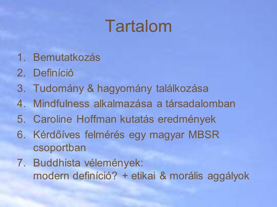 Tartalom 1.Bemutatkozás 2.Definíció 3.Tudomány & hagyomány találkozása 4.Mindfulness alkalmazása a társadalomban 5.Caroline Hoffman kutatás eredmények 6.Kérdőíves felmérés egy magyar MBSR csoportban 7.Buddhista vélemények: modern definíció.