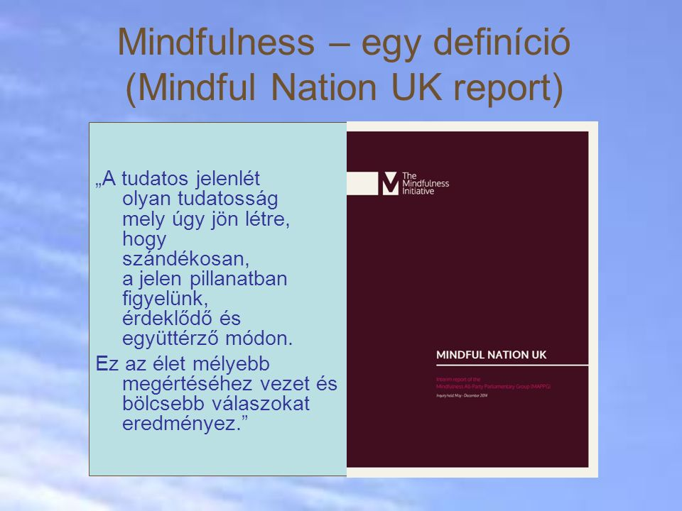 """Mindfulness – egy definíció (Mindful Nation UK report) """"A tudatos jelenlét olyan tudatosság mely úgy jön létre, hogy szándékosan, a jelen pillanatban figyelünk, érdeklődő és együttérző módon."""