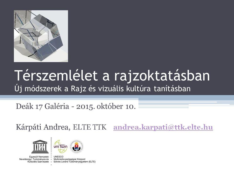 Térszemlélet a rajzoktatásban Új módszerek a Rajz és vizuális kultúra tanításban Deák 17 Galéria - 2015. október 10. Kárpáti Andrea, ELTE TTK andrea.k