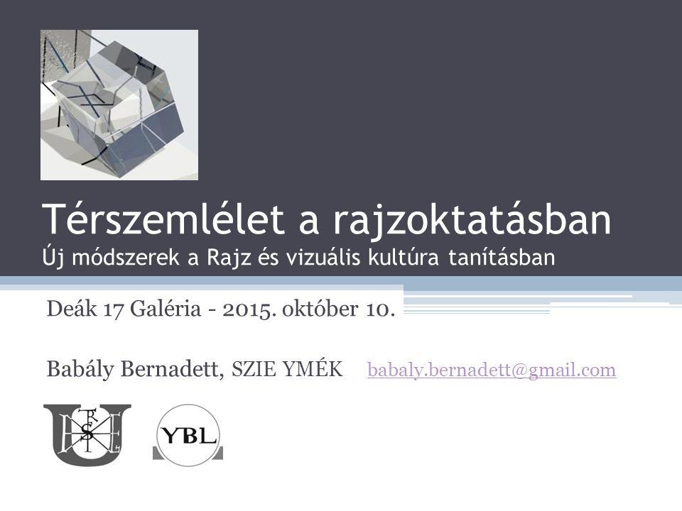 Térszemlélet a rajzoktatásban Új módszerek a Rajz és vizuális kultúra tanításban Deák 17 Galéria - 2015. október 10. Babály Bernadett, SZIE YMÉK babal