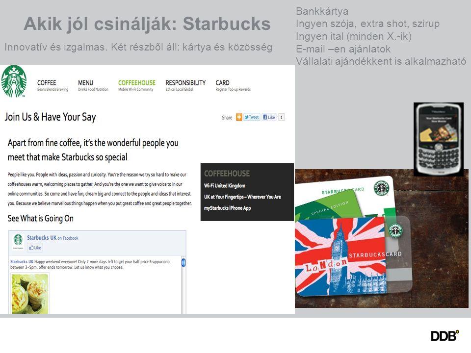 Akik jól csinálják: Starbucks Innovatív és izgalmas. Két részből áll: kártya és közösség Bankkártya Ingyen szója, extra shot, szirup Ingyen ital (mind