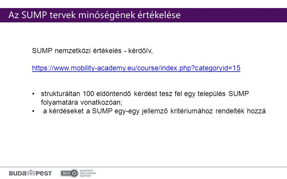 Click to edit Master subtitle style Az SUMP tervek minőségének értékelése SUMP nemzetközi értékelés - kérdőív, https://www.mobility-academy.eu/course/index.php categoryid=15 strukturáltan 100 eldöntendő kérdést tesz fel egy település SUMP folyamatára vonatkozóan; a kérdéseket a SUMP egy-egy jellemző kritériumához rendelték hozzá