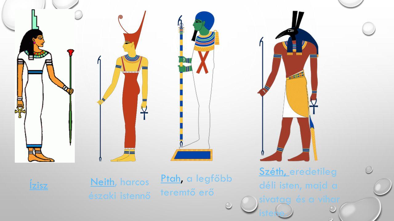 Ízisz NeithNeith, harcos északi istennő PtahPtah, a legfőbb teremtő erő Széth, Széth, eredetileg déli isten, majd a sivatag és a vihar istene.