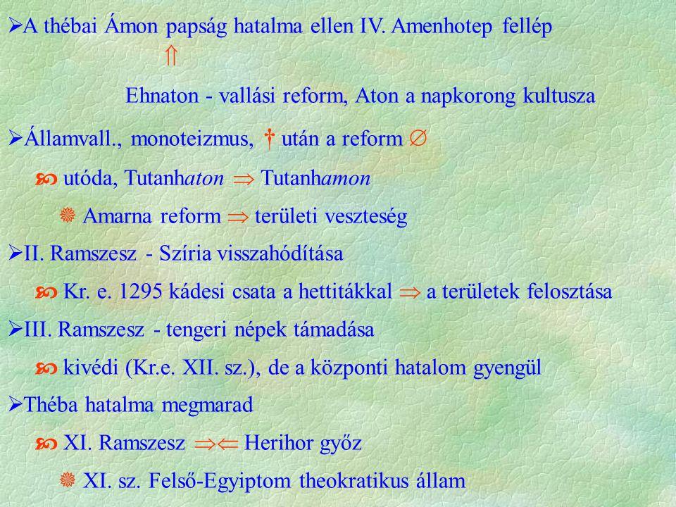  A thébai Ámon papság hatalma ellen IV. Amenhotep fellép  Ehnaton - vallási reform, Aton a napkorong kultusza  Államvall., monoteizmus, † után a re