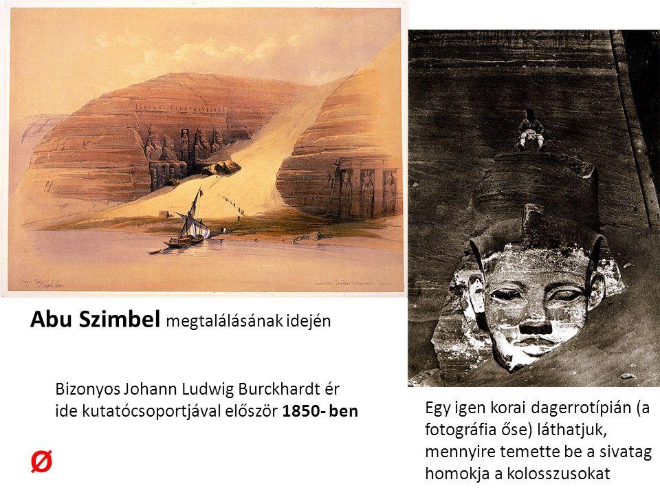 Abu Szimbel megtalálásának idején Bizonyos Johann Ludwig Burckhardt ér ide kutatócsoportjával először 1850- ben Ø Egy igen korai dagerrotípián (a fotográfia őse) láthatjuk, mennyire temette be a sivatag homokja a kolosszusokat