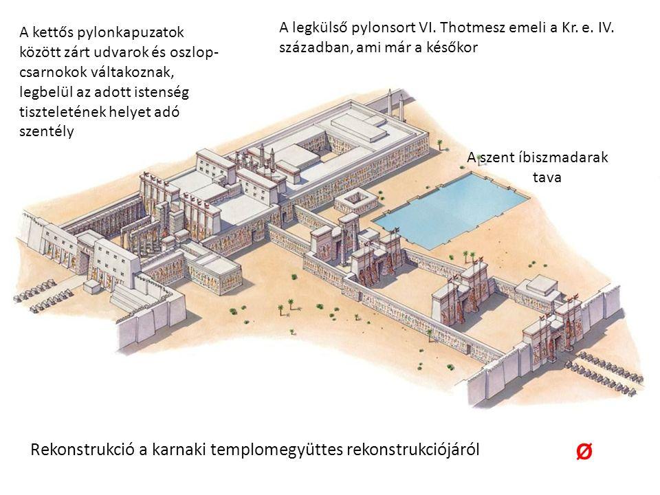Rekonstrukció a karnaki templomegyüttes rekonstrukciójáról A kettős pylonkapuzatok között zárt udvarok és oszlop- csarnokok váltakoznak, legbelül az adott istenség tiszteletének helyet adó szentély A szent íbiszmadarak tava A legkülső pylonsort VI.
