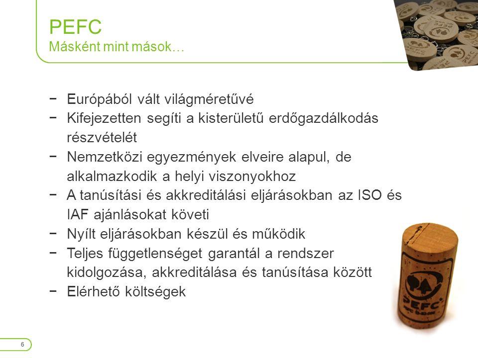 PEFC Másként mint mások… 6 −Európából vált világméretűvé −Kifejezetten segíti a kisterületű erdőgazdálkodás részvételét −Nemzetközi egyezmények elveire alapul, de alkalmazkodik a helyi viszonyokhoz −A tanúsítási és akkreditálási eljárásokban az ISO és IAF ajánlásokat követi −Nyílt eljárásokban készül és működik −Teljes függetlenséget garantál a rendszer kidolgozása, akkreditálása és tanúsítása között −Elérhető költségek