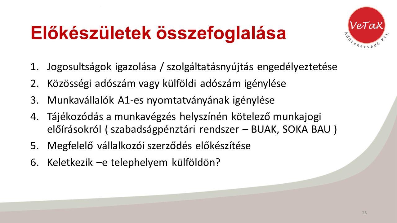 Előkészületek összefoglalása 1.Jogosultságok igazolása / szolgáltatásnyújtás engedélyeztetése 2.Közösségi adószám vagy külföldi adószám igénylése 3.Munkavállalók A1-es nyomtatványának igénylése 4.Tájékozódás a munkavégzés helyszínén kötelező munkajogi előírásokról ( szabadságpénztári rendszer – BUAK, SOKA BAU ) 5.Megfelelő vállalkozói szerződés előkészítése 6.Keletkezik –e telephelyem külföldön.