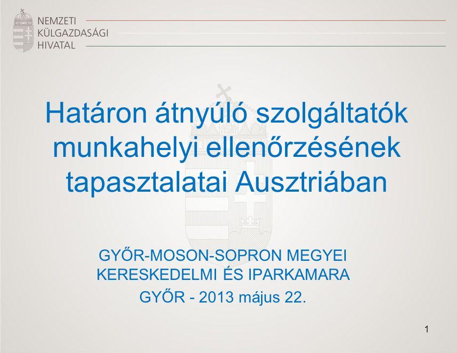 Határon átnyúló szolgáltatók munkahelyi ellenőrzésének tapasztalatai Ausztriában GYŐR-MOSON-SOPRON MEGYEI KERESKEDELMI ÉS IPARKAMARA GYŐR - 2013 május 22.